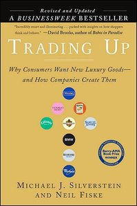 "Michael J. Silverstein, Neil Fiske ""Trading Up: Why Consumers Want New Luxury Goods... And How Companies Create Them (Revised and Updated)"""